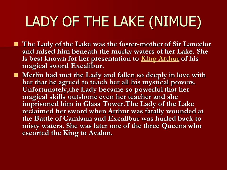 LADY OF THE LAKE (NIMUE) The Lady of the Lake was the foster-mother of Sir Lancelot and raised him beneath the murky waters of her Lake. She is best k