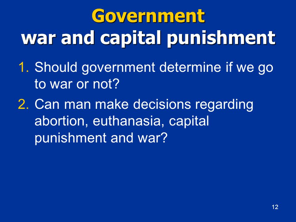 Government war and capital punishment 1.Should government determine if we go to war or not.