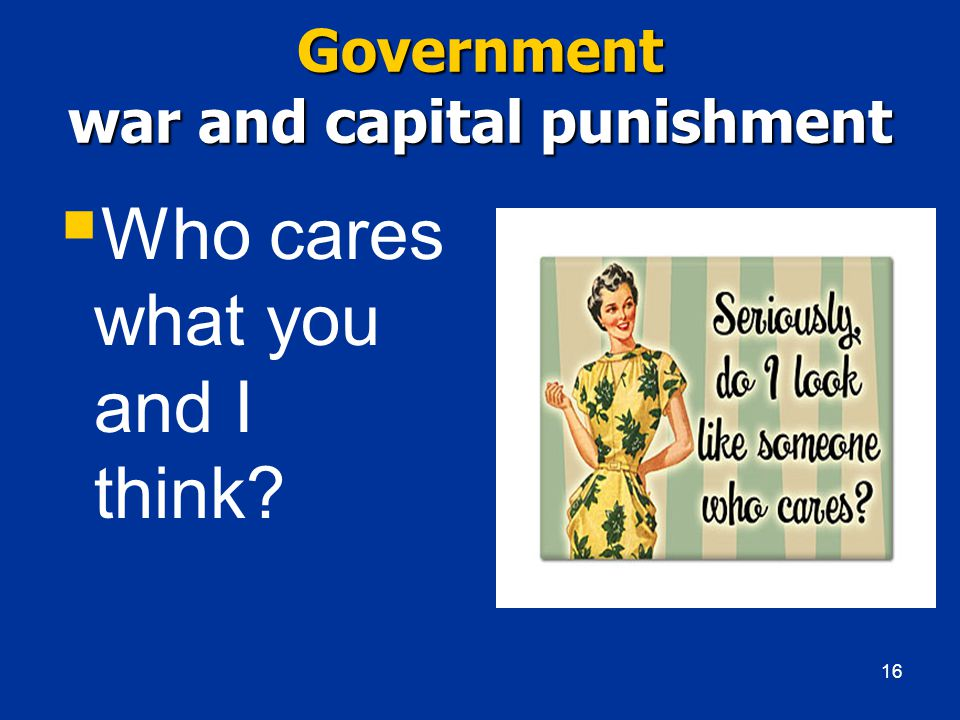 Government war and capital punishment  Who cares what you and I think 16