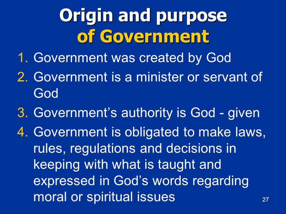 Origin and purpose of Government 1.Government was created by God 2.Government is a minister or servant of God 3.Government's authority is God - given 4.Government is obligated to make laws, rules, regulations and decisions in keeping with what is taught and expressed in God's words regarding moral or spiritual issues 27