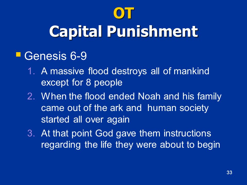 OT Capital Punishment  Genesis 6-9 1.A massive flood destroys all of mankind except for 8 people 2.When the flood ended Noah and his family came out of the ark and human society started all over again 3.At that point God gave them instructions regarding the life they were about to begin 33