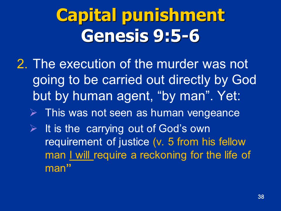 Capital punishment Genesis 9:5-6 2.The execution of the murder was not going to be carried out directly by God but by human agent, by man .