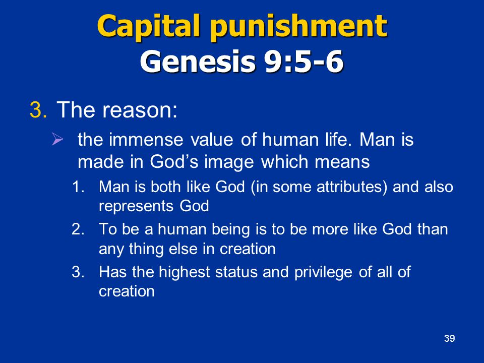 Capital punishment Genesis 9:5-6 3.The reason:  the immense value of human life.