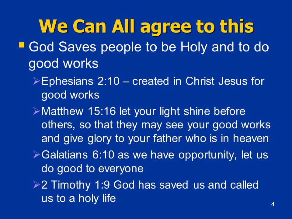 We Can All agree to this  God Saves people to be Holy and to do good works  Ephesians 2:10 – created in Christ Jesus for good works  Matthew 15:16 let your light shine before others, so that they may see your good works and give glory to your father who is in heaven  Galatians 6:10 as we have opportunity, let us do good to everyone  2 Timothy 1:9 God has saved us and called us to a holy life 4