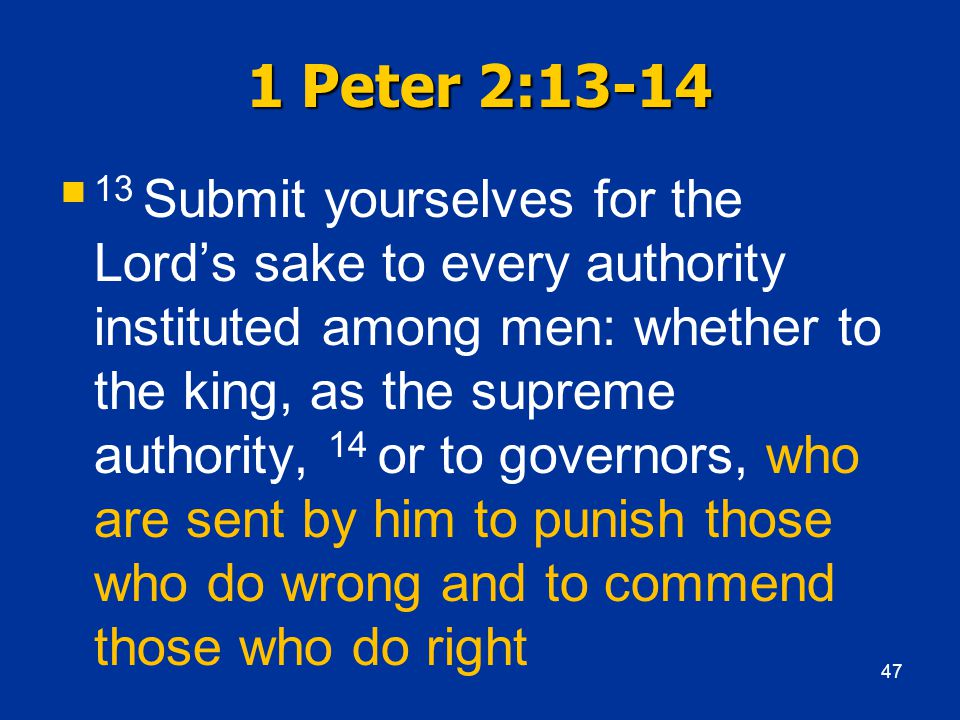 1 Peter 2:13-14  13 Submit yourselves for the Lord's sake to every authority instituted among men: whether to the king, as the supreme authority, 14 or to governors, who are sent by him to punish those who do wrong and to commend those who do right 47