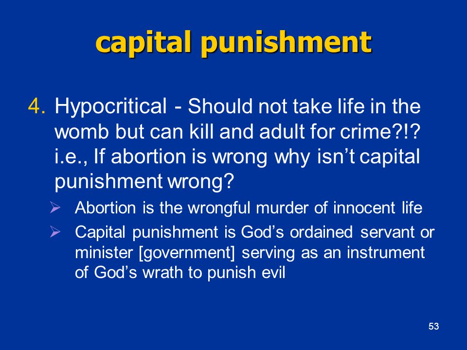 capital punishment 4.Hypocritical - Should not take life in the womb but can kill and adult for crime !.