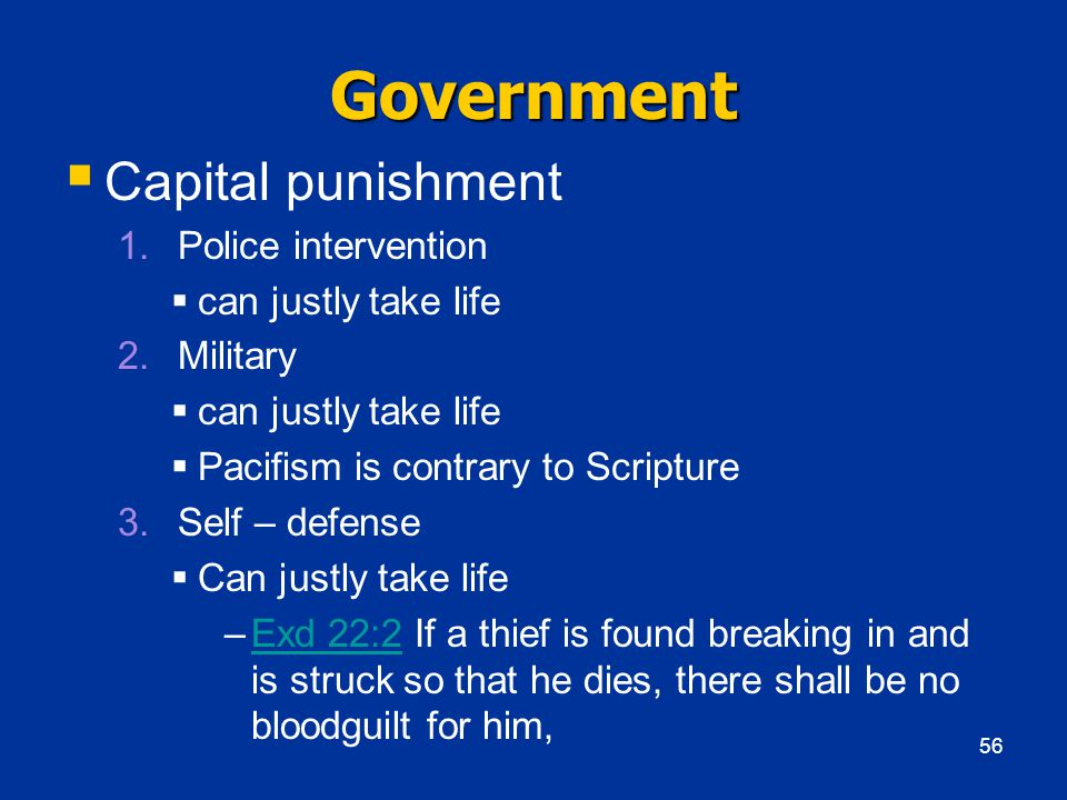 Government  Capital punishment 1.Police intervention  can justly take life 2.Military  can justly take life  Pacifism is contrary to Scripture 3.Self – defense  Can justly take life –Exd 22:2 If a thief is found breaking in and is struck so that he dies, there shall be no bloodguilt for him,Exd 22:2 56
