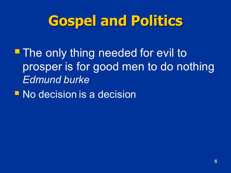 Gospel and Politics  The only thing needed for evil to prosper is for good men to do nothing Edmund burke  No decision is a decision 6
