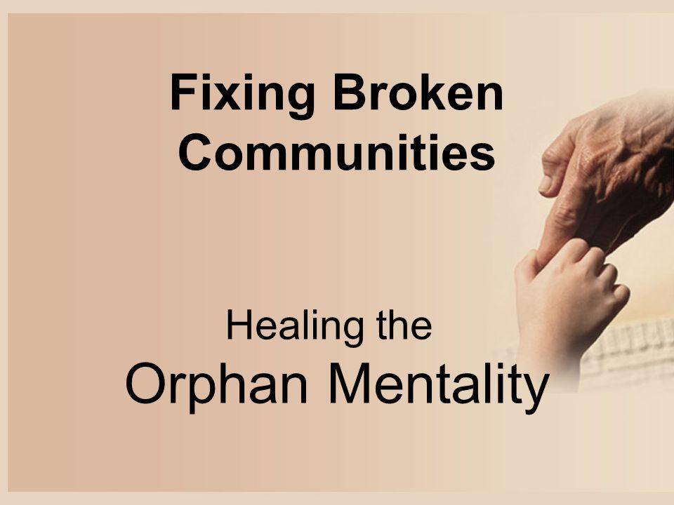 Fixing Broken Communities Healing the Orphan Mentality