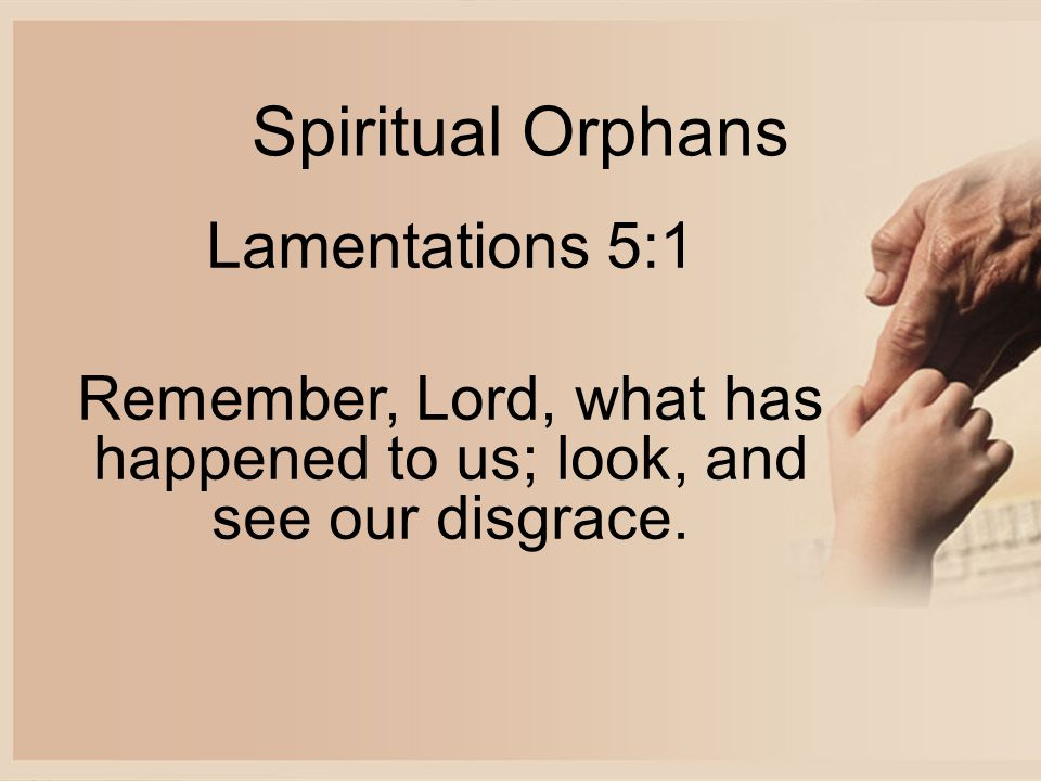 Spiritual Orphans Lamentations 5:1 Remember, Lord, what has happened to us; look, and see our disgrace.