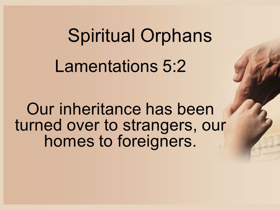 Spiritual Orphans Lamentations 5:2 Our inheritance has been turned over to strangers, our homes to foreigners.