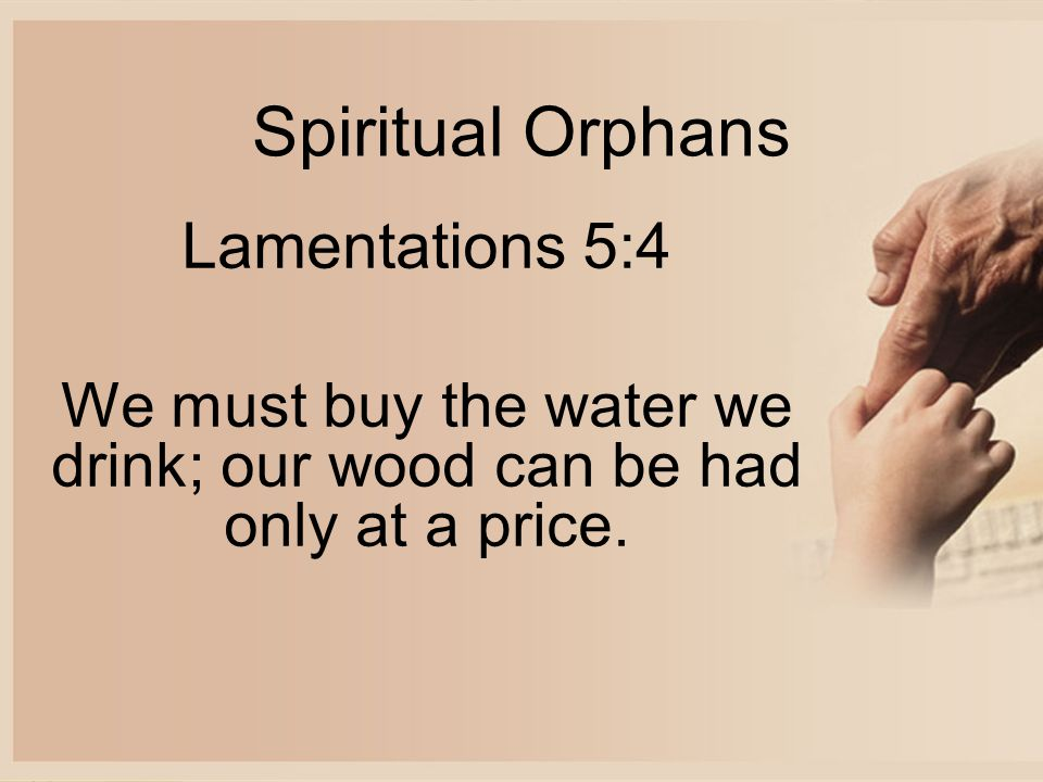 Spiritual Orphans Lamentations 5:4 We must buy the water we drink; our wood can be had only at a price.