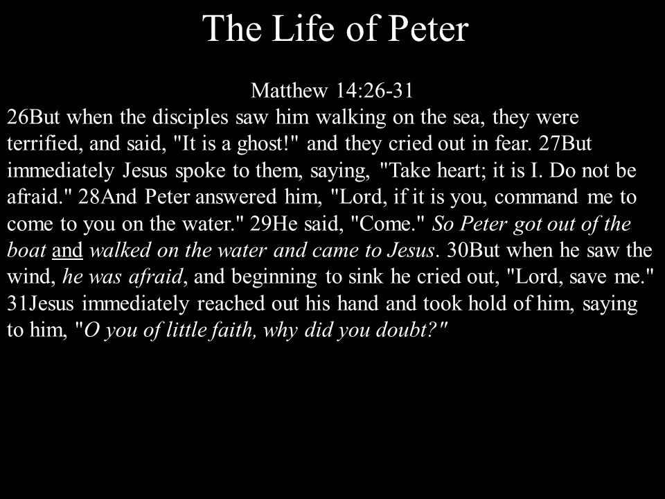 The Life of Peter Matthew 16:13-18 13Now when Jesus came into the district of Caesarea Philippi, he asked his disciples, Who do people say that the Son of Man is? 14And they said, Some say John the Baptist, others say Elijah, and others Jeremiah or one of the prophets. 15He said to them, But who do you say that I am? 16Simon Peter replied, You are the Christ, the Son of the living God. 17And Jesus answered him, Blessed are you, Simon Bar-Jonah*.