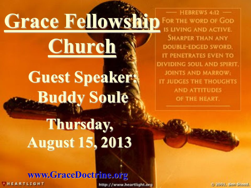 Grace Fellowship Church Guest Speaker: Buddy Soule www.GraceDoctrine.org Thursday, August 15, 2013