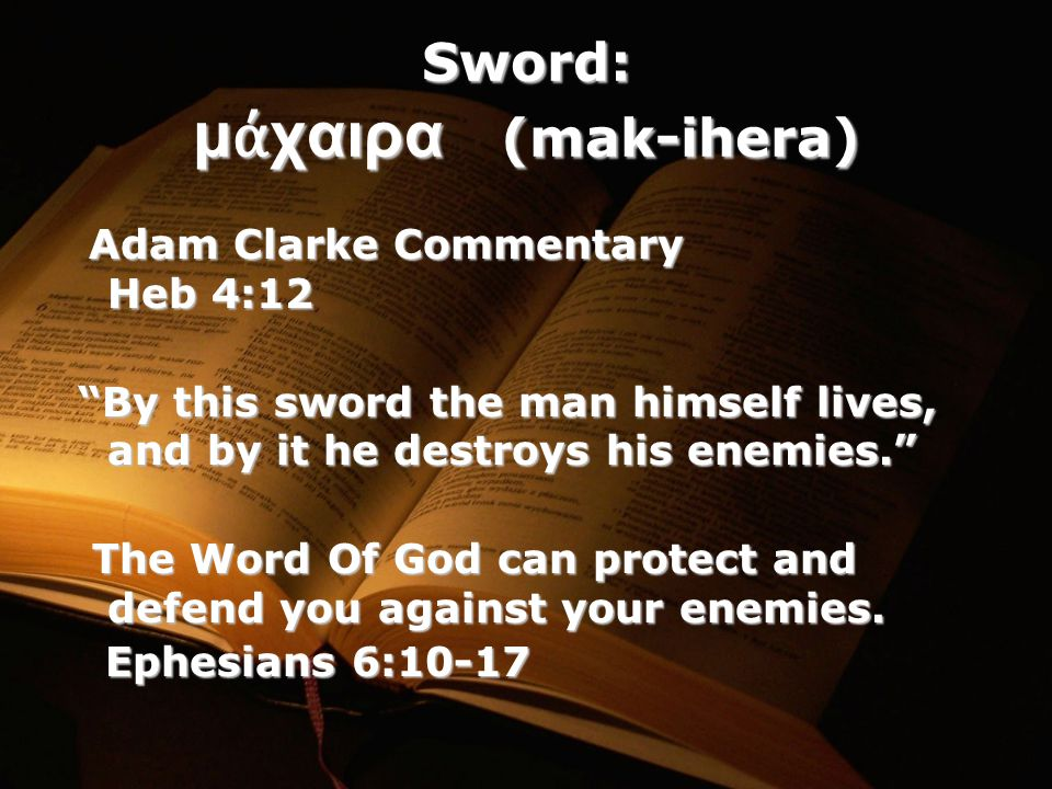 Sword: μ ά χαιρα (mak-ihera) Adam Clarke Commentary Heb 4:12 Adam Clarke Commentary Heb 4:12 By this sword the man himself lives, and by it he destroys his enemies. By this sword the man himself lives, and by it he destroys his enemies. The Word Of God can protect and defend you against your enemies.