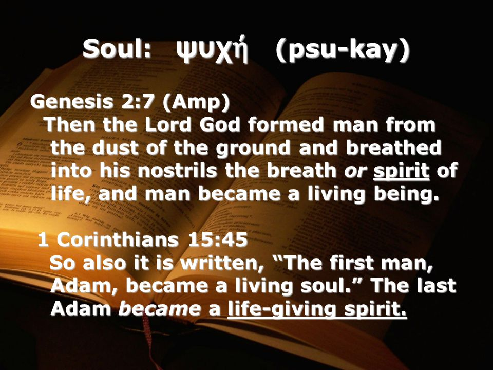 Soul: ψυχ ή (psu-kay) Genesis 2:7 (Amp) Then the Lord God formed man from the dust of the ground and breathed into his nostrils the breath or spirit of life, and man became a living being.