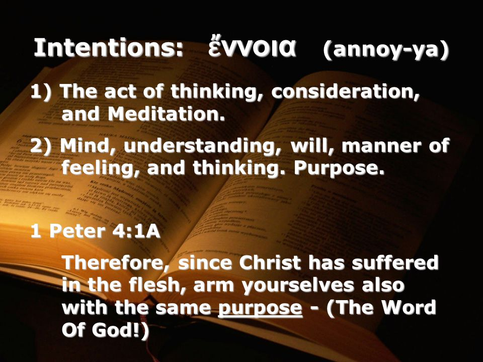Intentions: ἔ ννοια (annoy-ya) 1) The act of thinking, consideration, and Meditation.