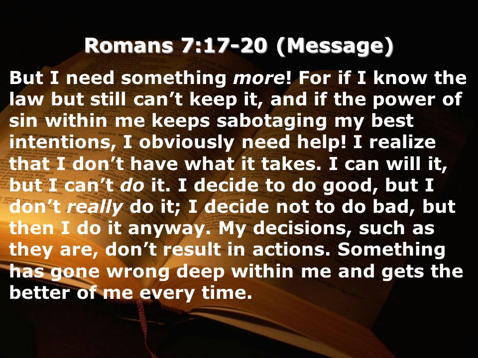 Romans 7:17-20 (Message) But I need something more.
