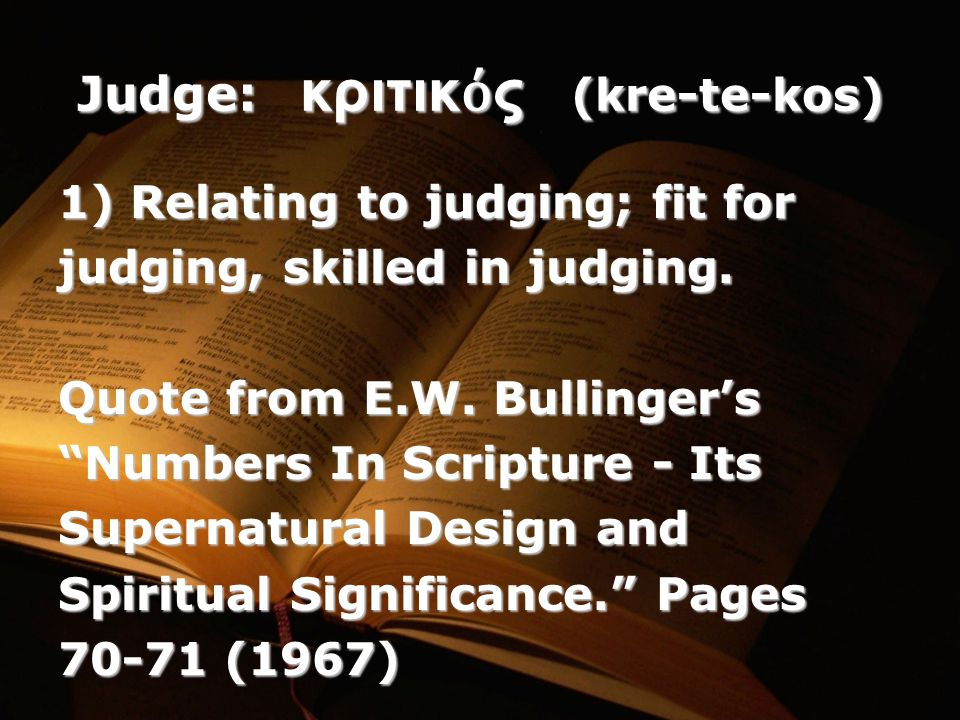 Judge: κριτικ ό ς (kre-te-kos) 1) Relating to judging; fit for judging, skilled in judging.