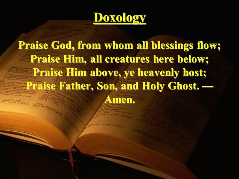 Doxology Praise God, from whom all blessings flow; Praise Him, all creatures here below; Praise Him above, ye heavenly host; Praise Father, Son, and Holy Ghost.