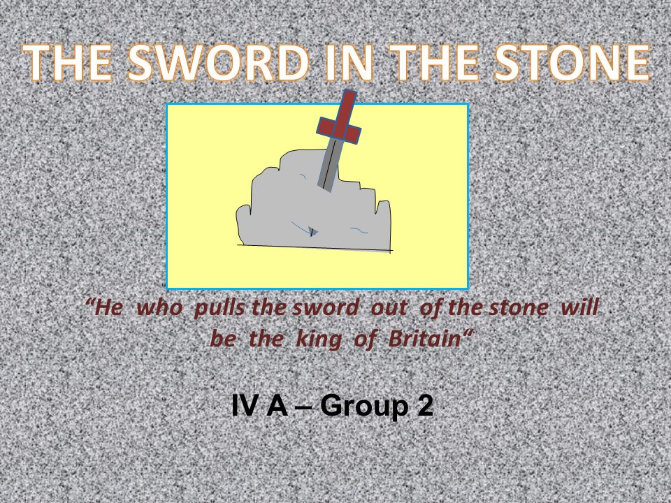 He who pulls the sword out of the stone will be the king of Britain IV A – Group 2