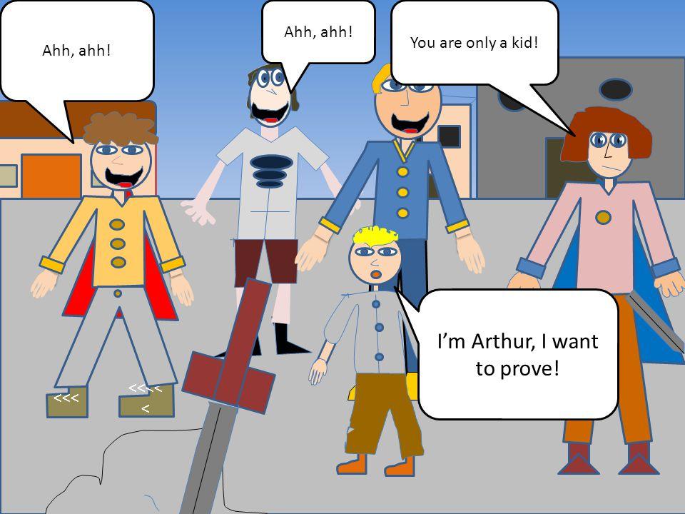 <<< <<<< < Ahh, ahh! You are only a kid! Ahh, ahh! I'm Arthur, I want to prove!