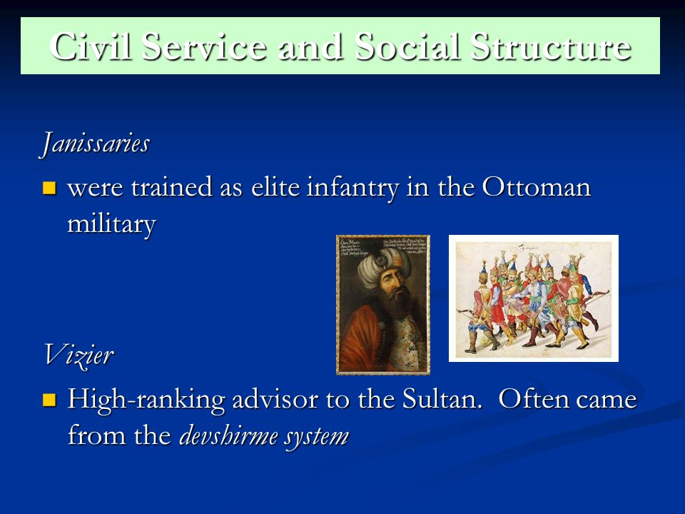 Civil Service and Social Structure Janissaries were trained as elite infantry in the Ottoman military were trained as elite infantry in the Ottoman militaryVizier High-ranking advisor to the Sultan.