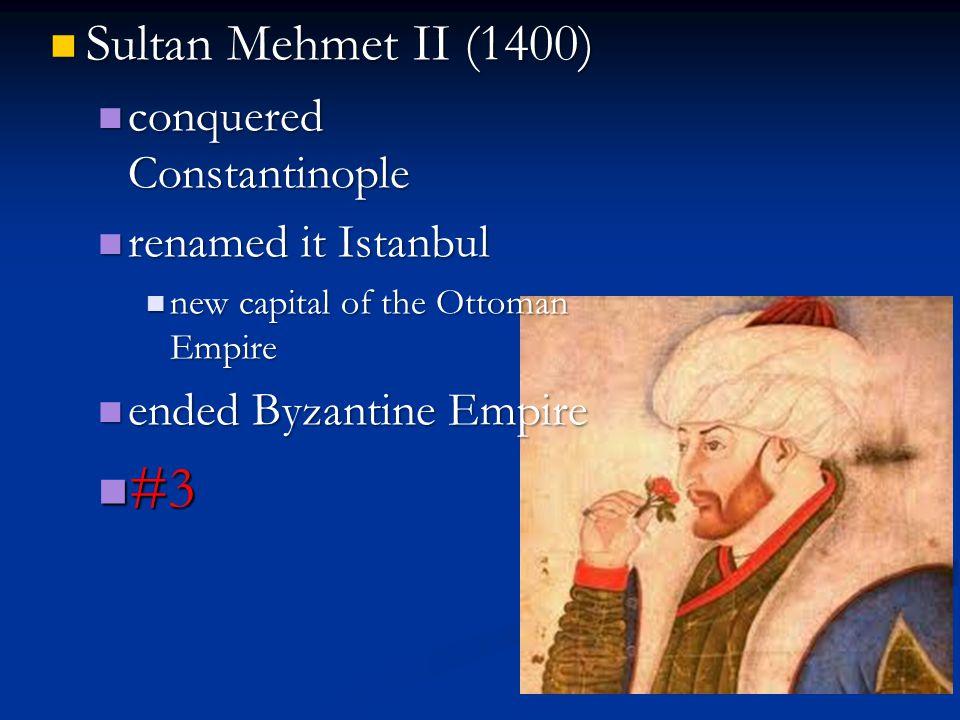 Sultan Mehmet II (1400) Sultan Mehmet II (1400) conquered Constantinople conquered Constantinople renamed it Istanbul renamed it Istanbul new capital of the Ottoman Empire new capital of the Ottoman Empire ended Byzantine Empire ended Byzantine Empire #3 #3