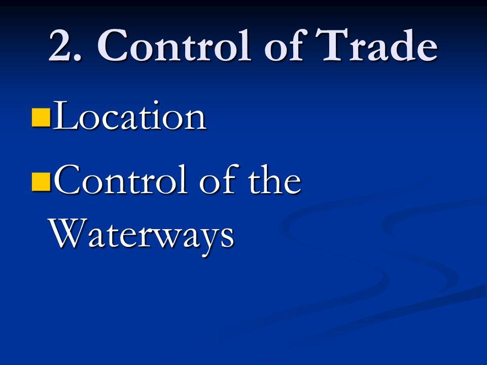 2. Control of Trade Location Location Control of the Waterways Control of the Waterways