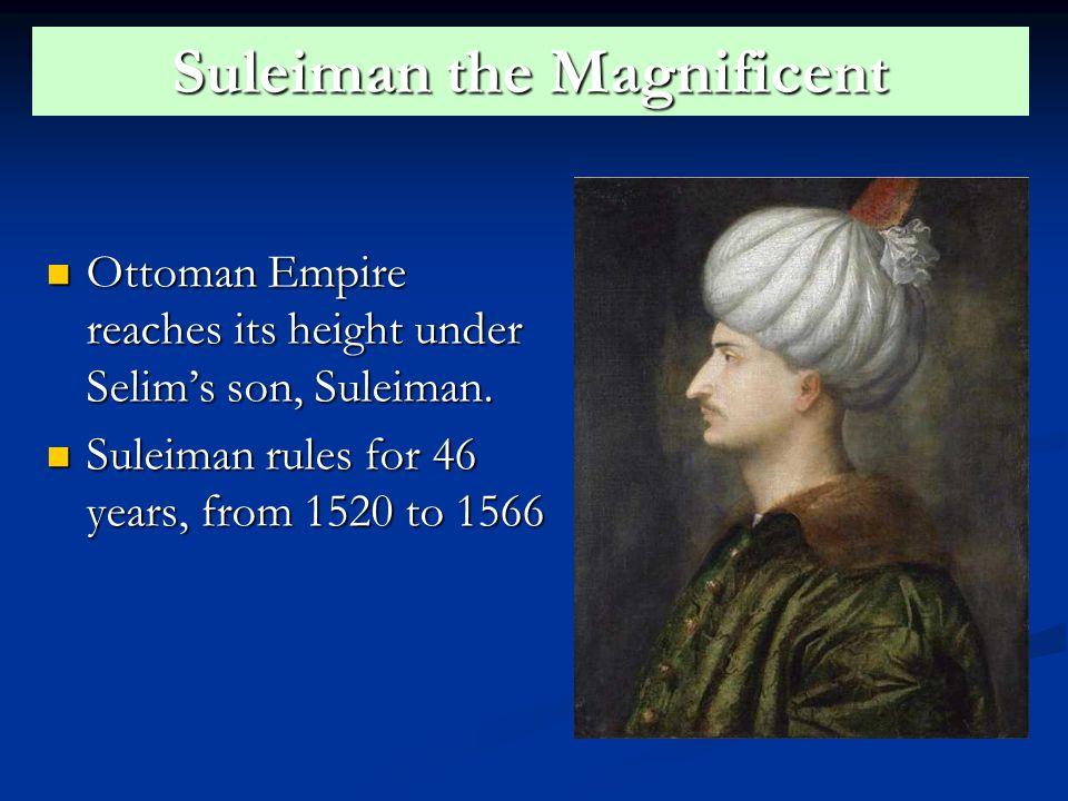 Suleiman the Magnificent Ottoman Empire reaches its height under Selim's son, Suleiman.