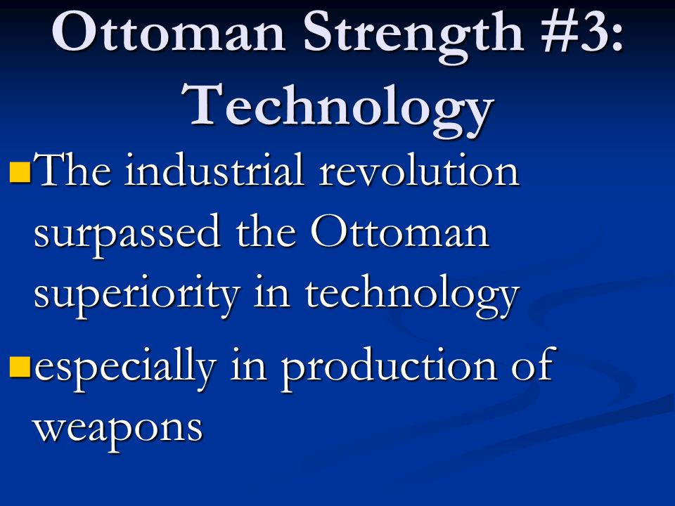 Ottoman Strength #3: Technology The industrial revolution surpassed the Ottoman superiority in technology The industrial revolution surpassed the Ottoman superiority in technology especially in production of weapons especially in production of weapons
