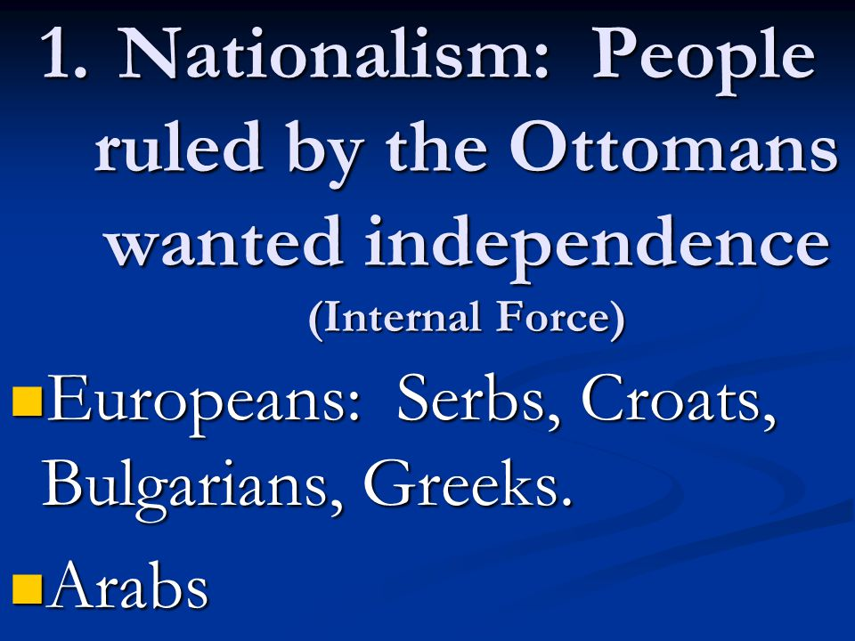1.Nationalism: People ruled by the Ottomans wanted independence (Internal Force) Europeans: Serbs, Croats, Bulgarians, Greeks.