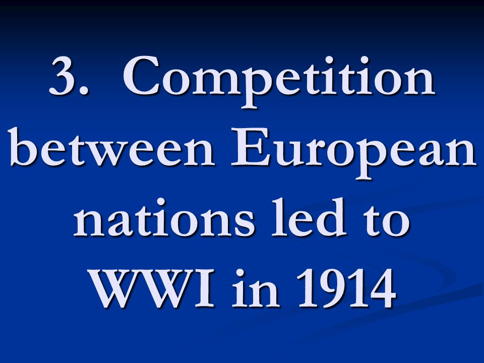 3. Competition between European nations led to WWI in 1914