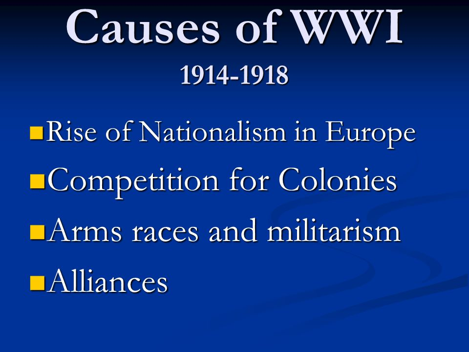 Causes of WWI 1914-1918 Rise of Nationalism in Europe Rise of Nationalism in Europe Competition for Colonies Competition for Colonies Arms races and militarism Arms races and militarism Alliances Alliances