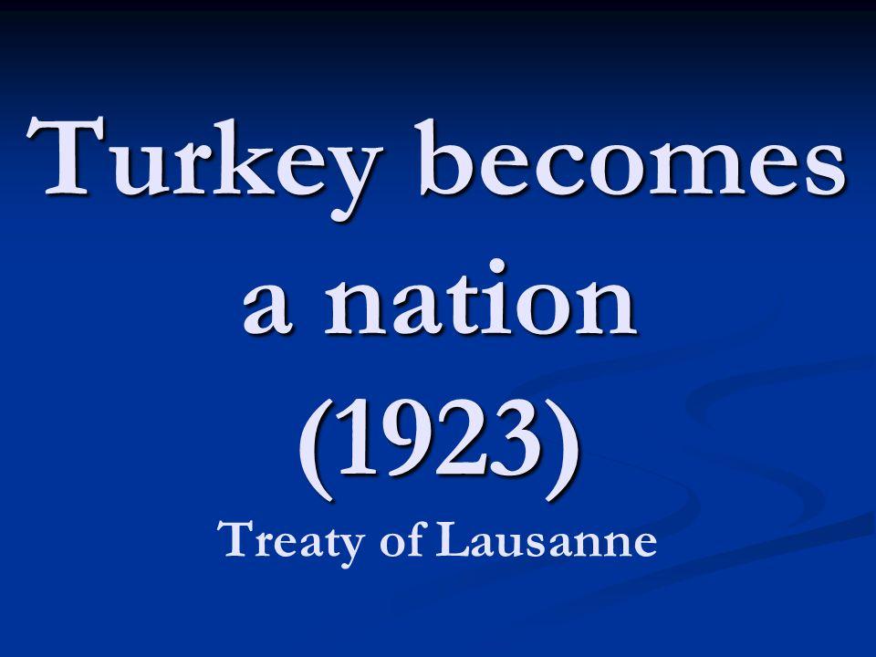 Turkey becomes a nation (1923) Turkey becomes a nation (1923) Treaty of Lausanne