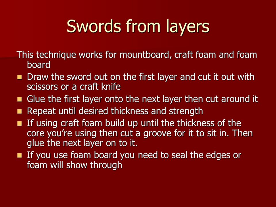 Swords from layers This technique works for mountboard, craft foam and foam board Draw the sword out on the first layer and cut it out with scissors o