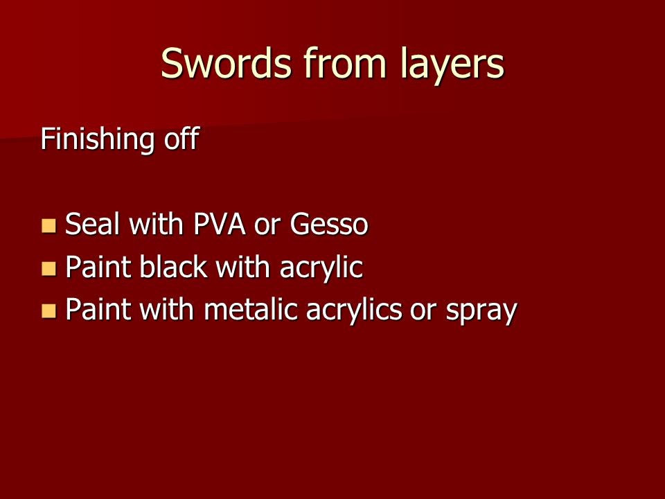 Swords from layers Finishing off Seal with PVA or Gesso Seal with PVA or Gesso Paint black with acrylic Paint black with acrylic Paint with metalic ac
