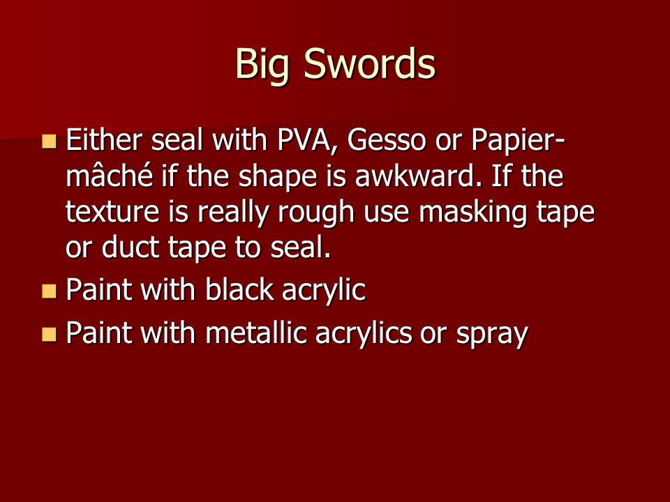 Big Swords Either seal with PVA, Gesso or Papier- mâché if the shape is awkward. If the texture is really rough use masking tape or duct tape to seal.