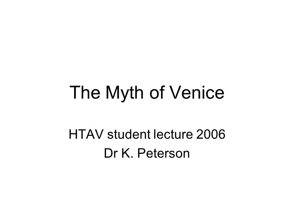 The Myth of Venice HTAV student lecture 2006 Dr K. Peterson