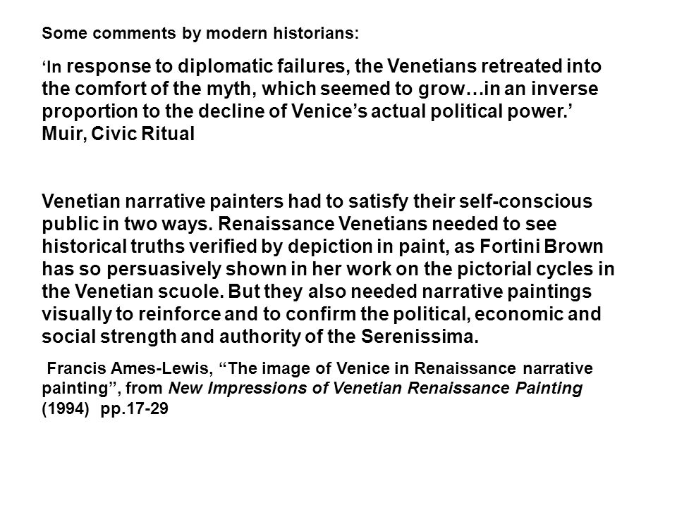 Some comments by modern historians: 'In response to diplomatic failures, the Venetians retreated into the comfort of the myth, which seemed to grow…in an inverse proportion to the decline of Venice's actual political power.' Muir, Civic Ritual Venetian narrative painters had to satisfy their self-conscious public in two ways.