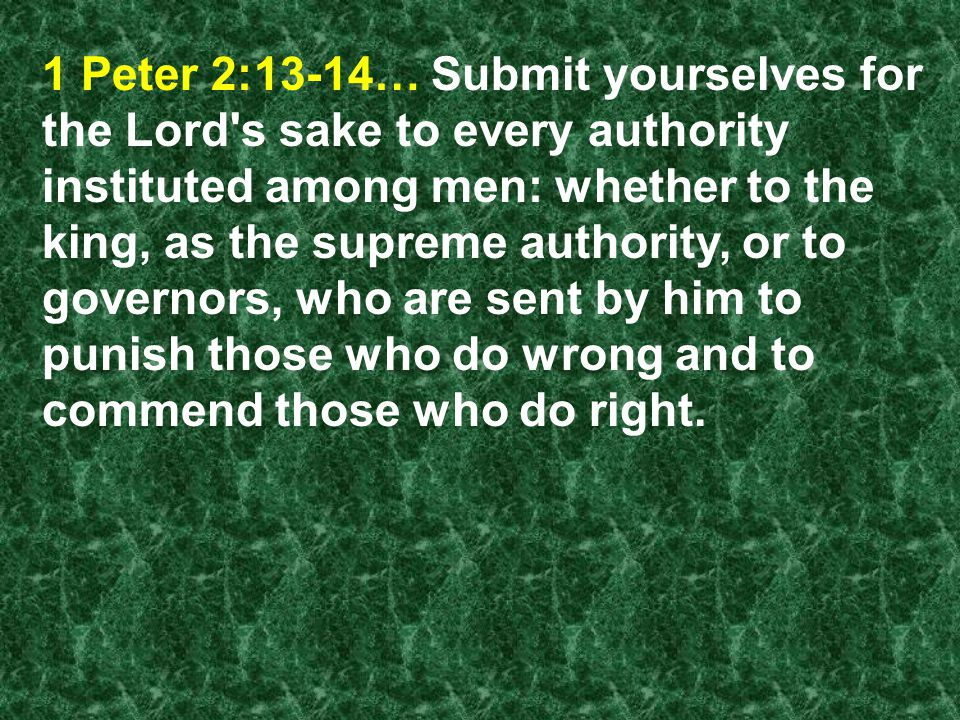 1 Peter 2:13-14… Submit yourselves for the Lord s sake to every authority instituted among men: whether to the king, as the supreme authority, or to governors, who are sent by him to punish those who do wrong and to commend those who do right.