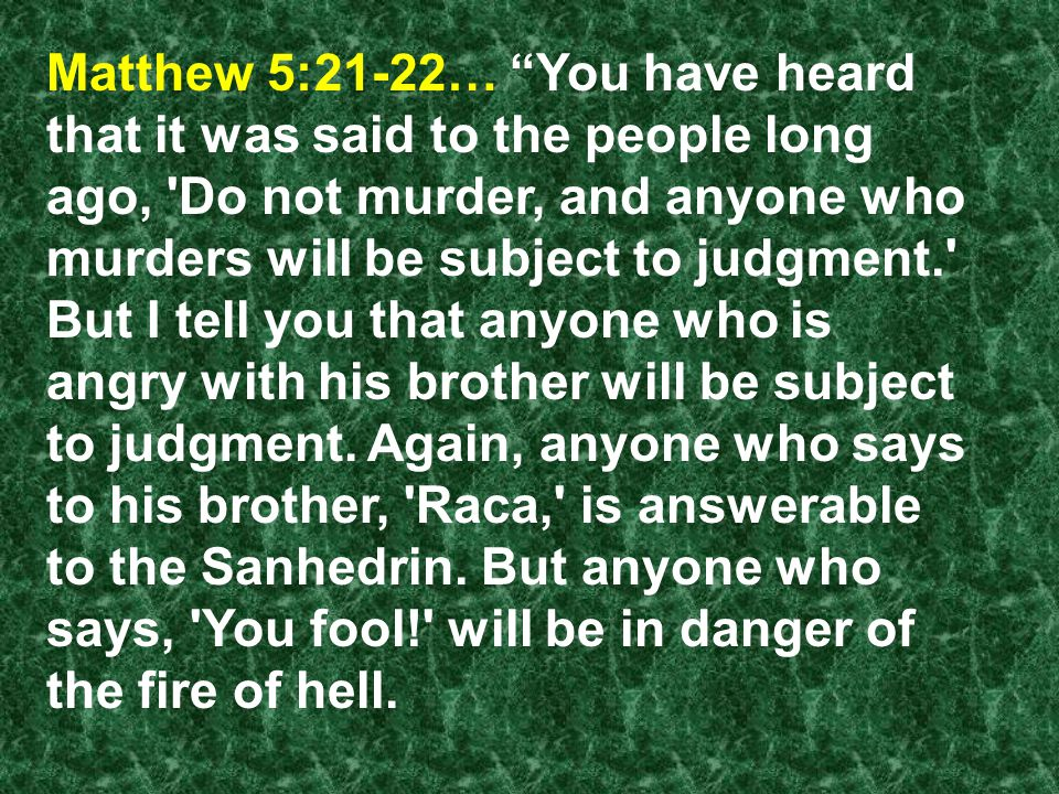 Matthew 5:21-22… You have heard that it was said to the people long ago, Do not murder, and anyone who murders will be subject to judgment. But I tell you that anyone who is angry with his brother will be subject to judgment.