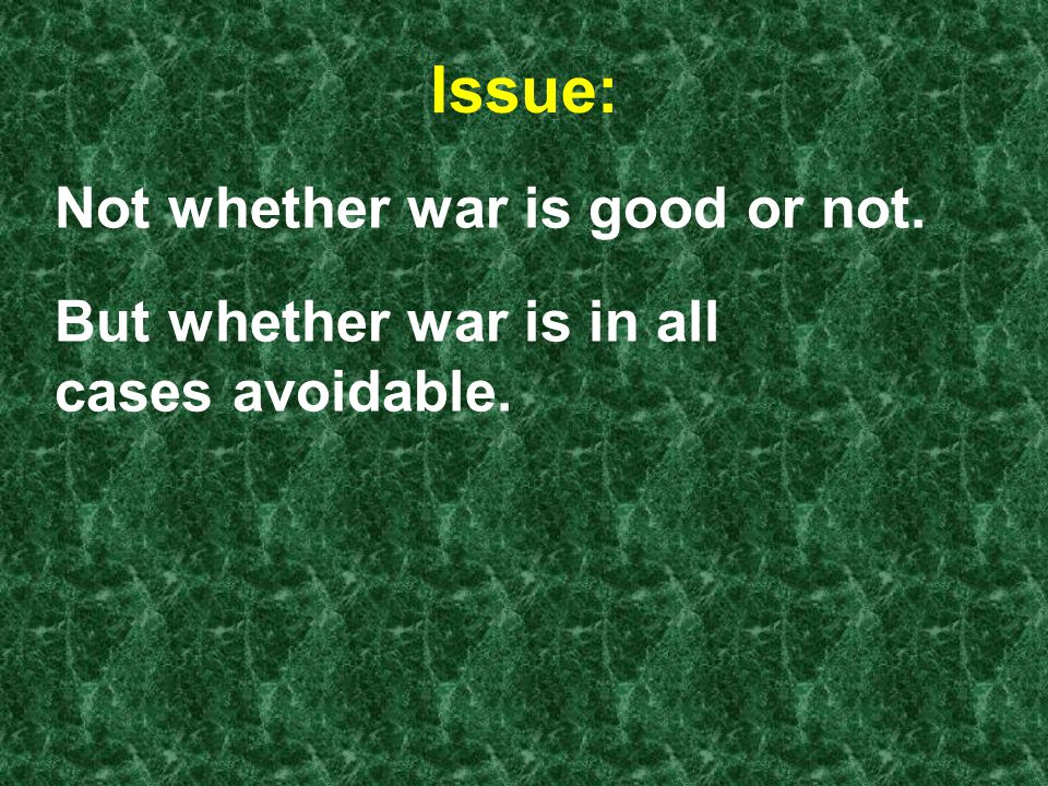 Issue: Not whether war is good or not. But whether war is in all cases avoidable.