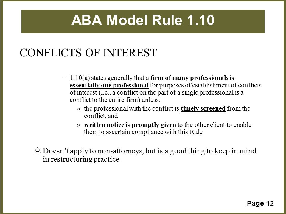 Page 12 ABA Model Rule 1.10 CONFLICTS OF INTEREST –1.10(a) states generally that a firm of many professionals is essentially one professional for purposes of establishment of conflicts of interest (i.e., a conflict on the part of a single professional is a conflict to the entire firm) unless: »the professional with the conflict is timely screened from the conflict, and »written notice is promptly given to the other client to enable them to ascertain compliance with this Rule %Doesn't apply to non-attorneys, but is a good thing to keep in mind in restructuring practice