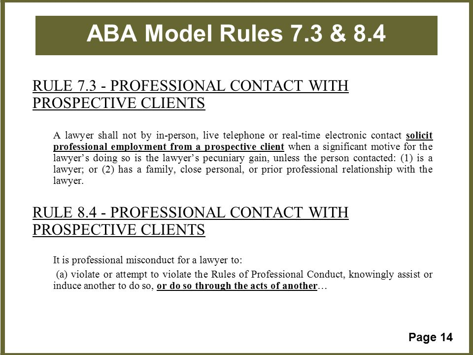 Page 14 ABA Model Rules 7.3 & 8.4 RULE 7.3 - PROFESSIONAL CONTACT WITH PROSPECTIVE CLIENTS A lawyer shall not by in-person, live telephone or real-time electronic contact solicit professional employment from a prospective client when a significant motive for the lawyer's doing so is the lawyer's pecuniary gain, unless the person contacted: (1) is a lawyer; or (2) has a family, close personal, or prior professional relationship with the lawyer.