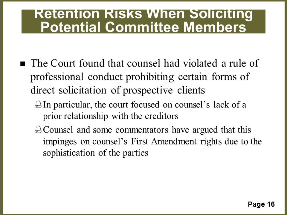 Page 16 Retention Risks When Soliciting Potential Committee Members The Court found that counsel had violated a rule of professional conduct prohibiting certain forms of direct solicitation of prospective clients %In particular, the court focused on counsel's lack of a prior relationship with the creditors %Counsel and some commentators have argued that this impinges on counsel's First Amendment rights due to the sophistication of the parties