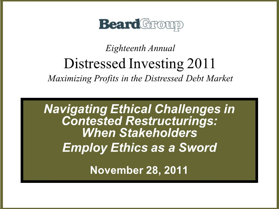 Navigating Ethical Challenges in Contested Restructurings: When Stakeholders Employ Ethics as a Sword November 28, 2011 Eighteenth Annual Distressed Investing 2011 Maximizing Profits in the Distressed Debt Market