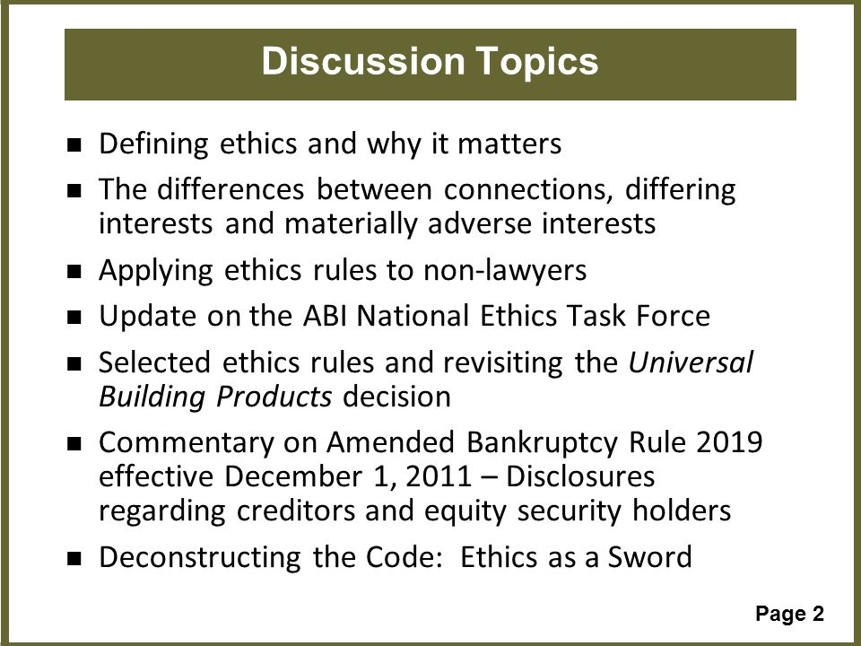 Page 2 Discussion Topics Defining ethics and why it matters The differences between connections, differing interests and materially adverse interests Applying ethics rules to non-lawyers Update on the ABI National Ethics Task Force Selected ethics rules and revisiting the Universal Building Products decision Commentary on Amended Bankruptcy Rule 2019 effective December 1, 2011 – Disclosures regarding creditors and equity security holders Deconstructing the Code: Ethics as a Sword Topic 5