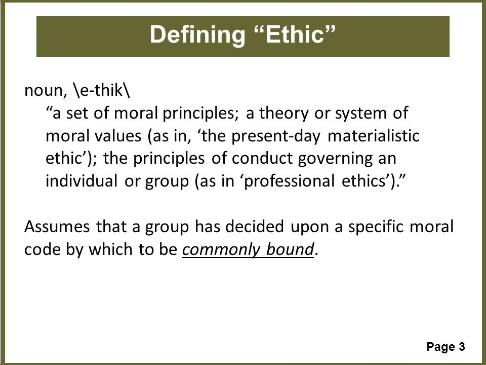 Page 3 Defining Ethic noun, \e-thik\ a set of moral principles; a theory or system of moral values (as in, 'the present-day materialistic ethic'); the principles of conduct governing an individual or group (as in 'professional ethics'). Assumes that a group has decided upon a specific moral code by which to be commonly bound.