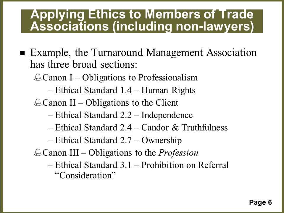 Page 6 Applying Ethics to Members of Trade Associations (including non-lawyers) Example, the Turnaround Management Association has three broad sections: %Canon I – Obligations to Professionalism –Ethical Standard 1.4 – Human Rights %Canon II – Obligations to the Client –Ethical Standard 2.2 – Independence –Ethical Standard 2.4 – Candor & Truthfulness –Ethical Standard 2.7 – Ownership %Canon III – Obligations to the Profession –Ethical Standard 3.1 – Prohibition on Referral Consideration